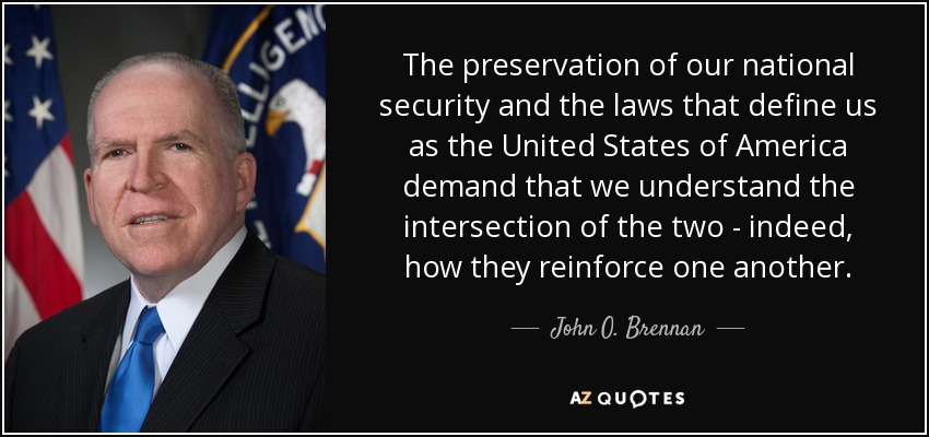 The preservation of our national security and the laws that define us as the United States of America demand that we understand the intersection of the two - indeed, how they reinforce one another. - John O. Brennan