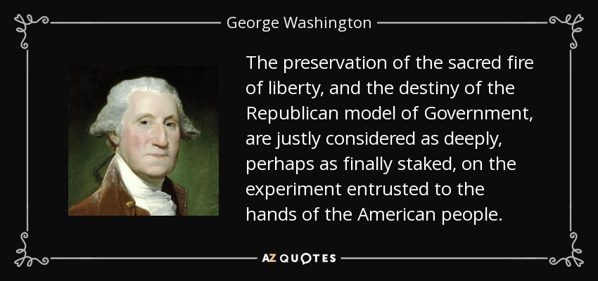 The preservation of the sacred fire of liberty, and the destiny of the Republican model of Government, are justly considered as deeply, perhaps as finally staked, on the experiment entrusted to the hands of the American people. - George Washington