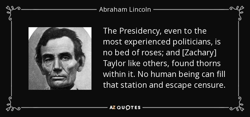 The Presidency, even to the most experienced politicians, is no bed of roses; and [Zachary] Taylor like others, found thorns within it. No human being can fill that station and escape censure. - Abraham Lincoln