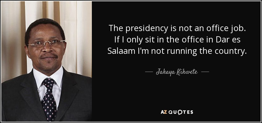 The presidency is not an office job. If I only sit in the office in Dar es Salaam I'm not running the country. - Jakaya Kikwete