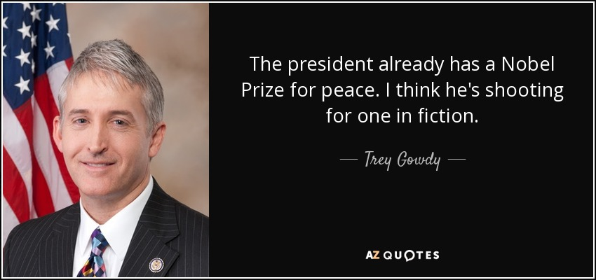 The president already has a Nobel Prize for peace. I think he's shooting for one in fiction. - Trey Gowdy
