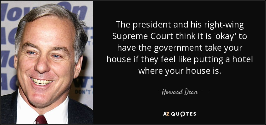 The president and his right-wing Supreme Court think it is 'okay' to have the government take your house if they feel like putting a hotel where your house is. - Howard Dean