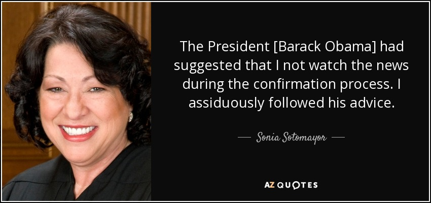 The President [Barack Obama] had suggested that I not watch the news during the confirmation process. I assiduously followed his advice. - Sonia Sotomayor