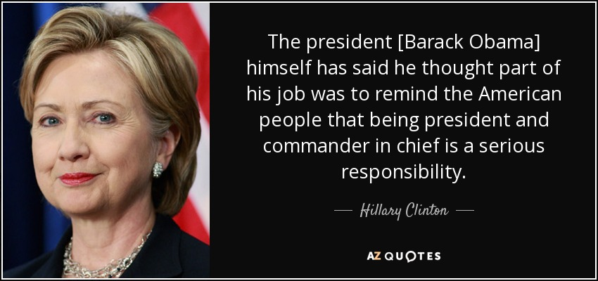 The president [Barack Obama] himself has said he thought part of his job was to remind the American people that being president and commander in chief is a serious responsibility. - Hillary Clinton