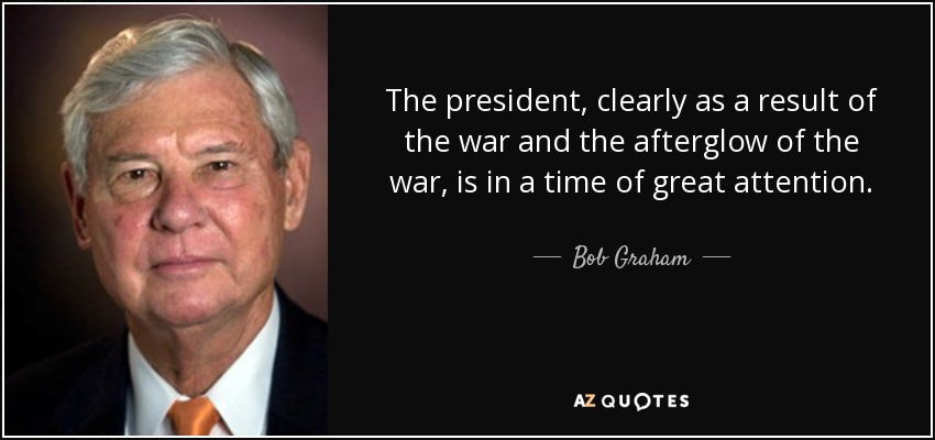 The president, clearly as a result of the war and the afterglow of the war, is in a time of great attention. - Bob Graham