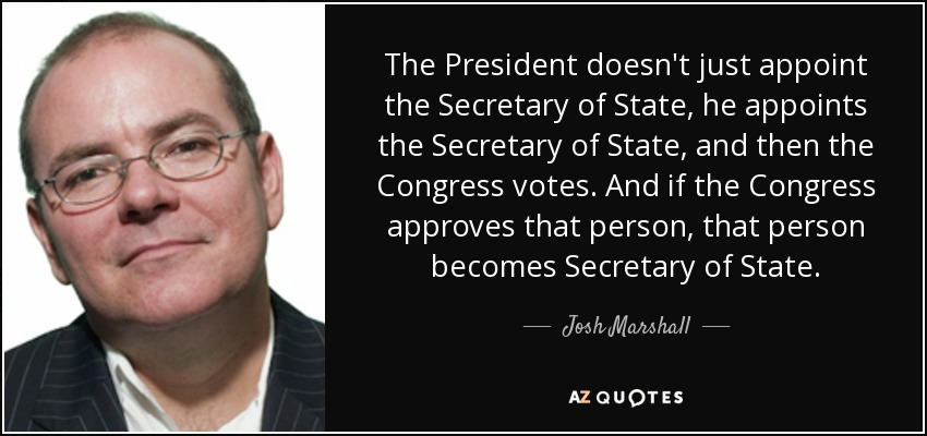 The President doesn't just appoint the Secretary of State, he appoints the Secretary of State, and then the Congress votes. And if the Congress approves that person, that person becomes Secretary of State. - Josh Marshall
