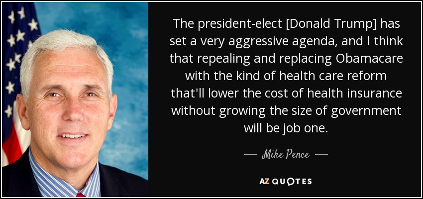 The president-elect [Donald Trump] has set a very aggressive agenda, and I think that repealing and replacing Obamacare with the kind of health care reform that'll lower the cost of health insurance without growing the size of government will be job one. - Mike Pence