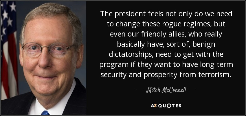 The president feels not only do we need to change these rogue regimes, but even our friendly allies, who really basically have, sort of, benign dictatorships, need to get with the program if they want to have long-term security and prosperity from terrorism. - Mitch McConnell