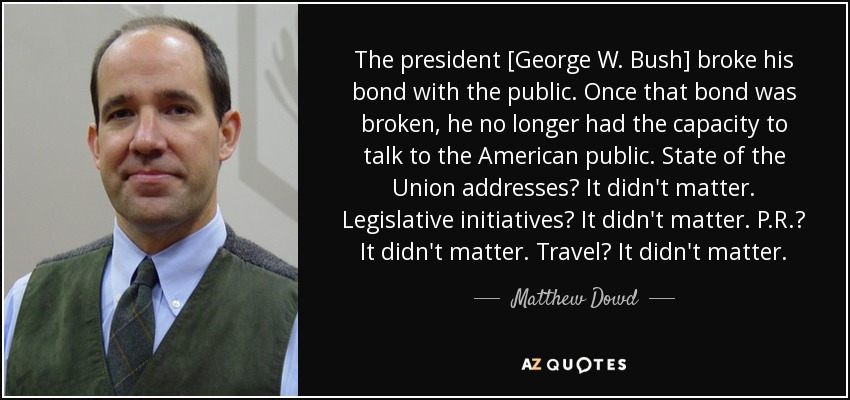 The president [George W. Bush] broke his bond with the public. Once that bond was broken, he no longer had the capacity to talk to the American public. State of the Union addresses? It didn't matter. Legislative initiatives? It didn't matter. P.R.? It didn't matter. Travel? It didn't matter. - Matthew Dowd