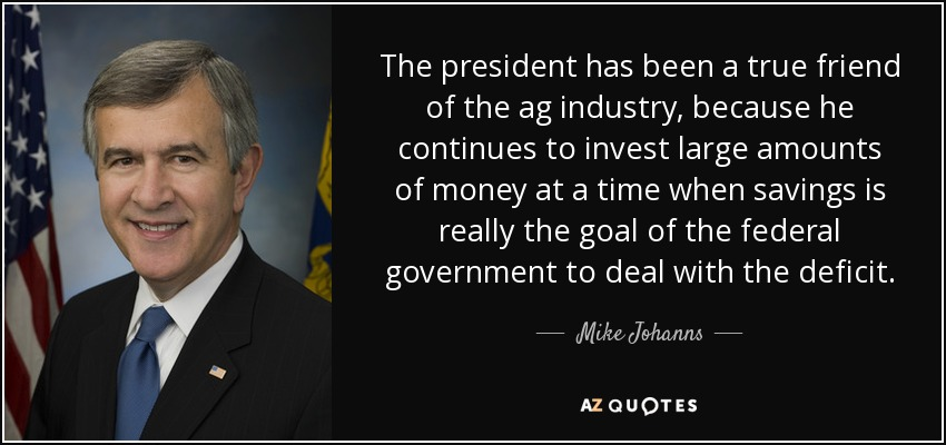 The president has been a true friend of the ag industry, because he continues to invest large amounts of money at a time when savings is really the goal of the federal government to deal with the deficit. - Mike Johanns