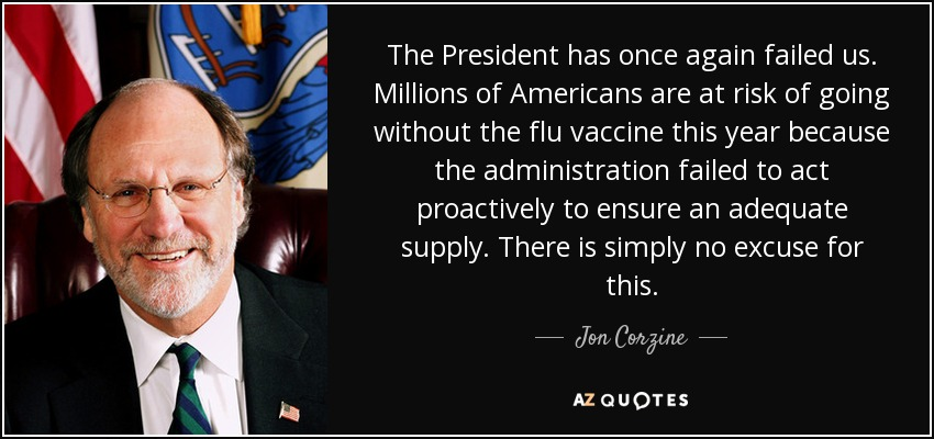 The President has once again failed us. Millions of Americans are at risk of going without the flu vaccine this year because the administration failed to act proactively to ensure an adequate supply. There is simply no excuse for this. - Jon Corzine