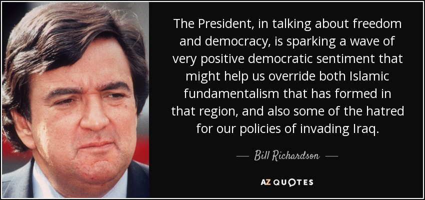 The President, in talking about freedom and democracy, is sparking a wave of very positive democratic sentiment that might help us override both Islamic fundamentalism that has formed in that region, and also some of the hatred for our policies of invading Iraq. - Bill Richardson