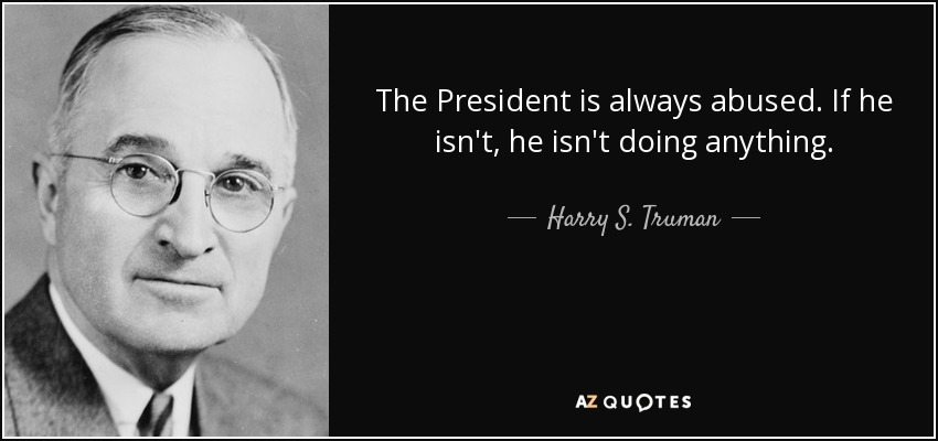 The President is always abused. If he isn't, he isn't doing anything. - Harry S. Truman