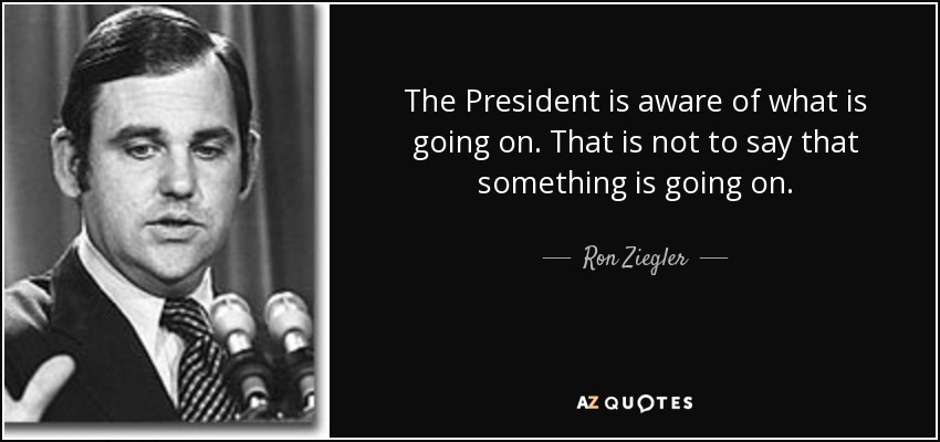 The President is aware of what is going on. That is not to say that something is going on. - Ron Ziegler
