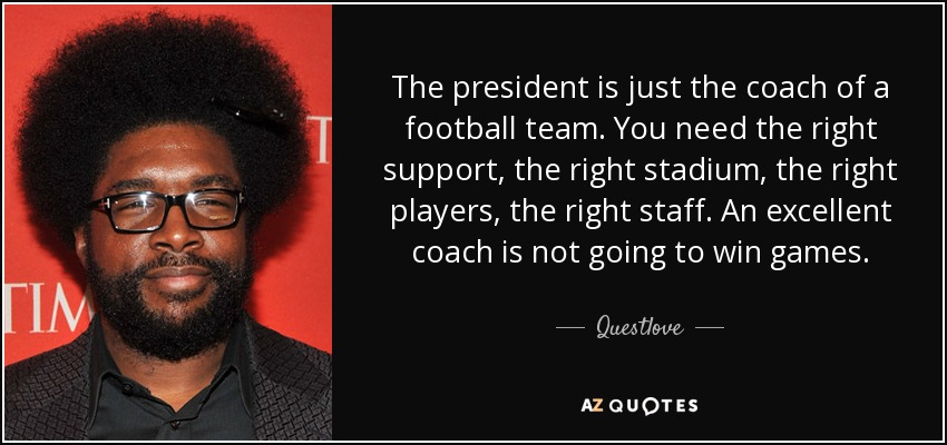The president is just the coach of a football team. You need the right support, the right stadium, the right players, the right staff. An excellent coach is not going to win games. - Questlove