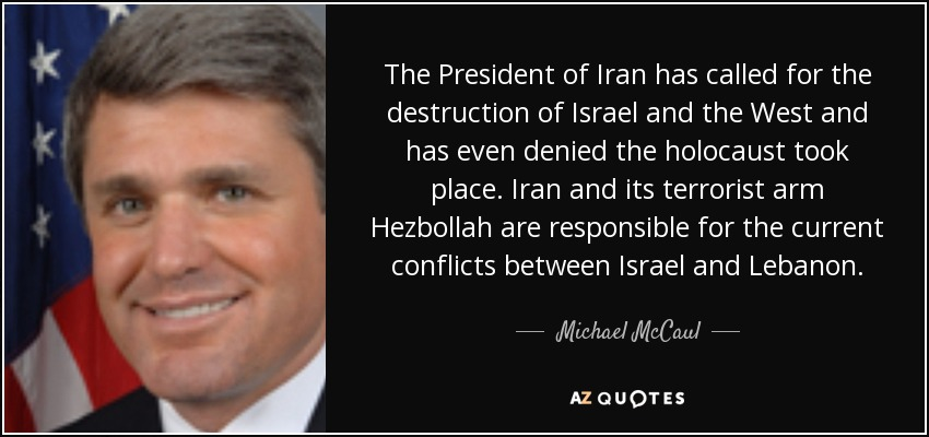 The President of Iran has called for the destruction of Israel and the West and has even denied the holocaust took place. Iran and its terrorist arm Hezbollah are responsible for the current conflicts between Israel and Lebanon. - Michael McCaul
