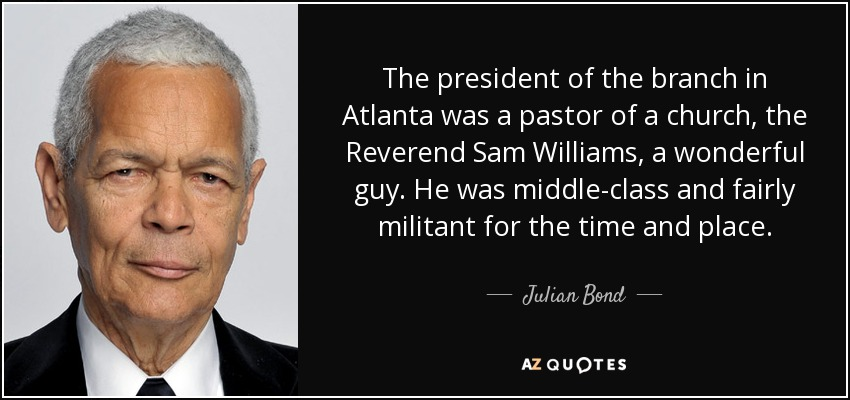 The president of the branch in Atlanta was a pastor of a church, the Reverend Sam Williams, a wonderful guy. He was middle-class and fairly militant for the time and place. - Julian Bond