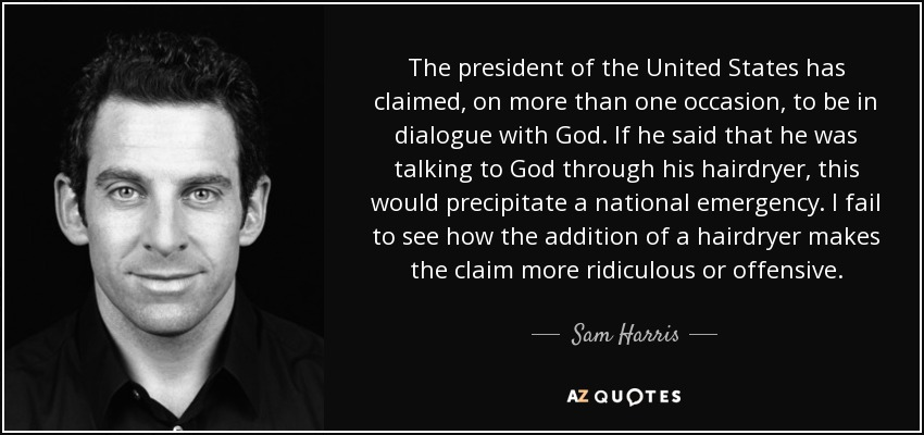 The president of the United States has claimed, on more than one occasion, to be in dialogue with God. If he said that he was talking to God through his hairdryer, this would precipitate a national emergency. I fail to see how the addition of a hairdryer makes the claim more ridiculous or offensive. - Sam Harris