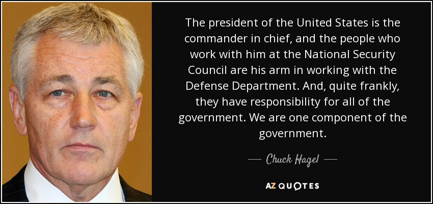 The president of the United States is the commander in chief, and the people who work with him at the National Security Council are his arm in working with the Defense Department. And, quite frankly, they have responsibility for all of the government. We are one component of the government. - Chuck Hagel
