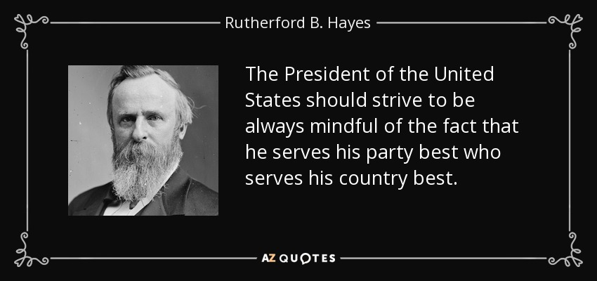 The President of the United States should strive to be always mindful of the fact that he serves his party best who serves his country best. - Rutherford B. Hayes