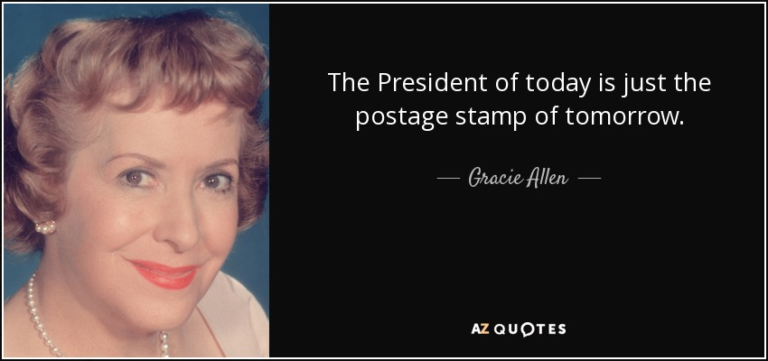 The President of today is just the postage stamp of tomorrow. - Gracie Allen