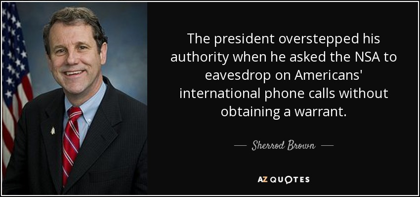 The president overstepped his authority when he asked the NSA to eavesdrop on Americans' international phone calls without obtaining a warrant. - Sherrod Brown