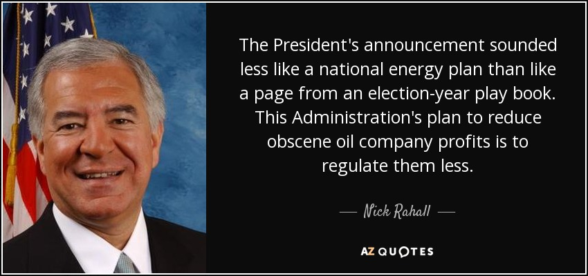The President's announcement sounded less like a national energy plan than like a page from an election-year play book. This Administration's plan to reduce obscene oil company profits is to regulate them less. - Nick Rahall