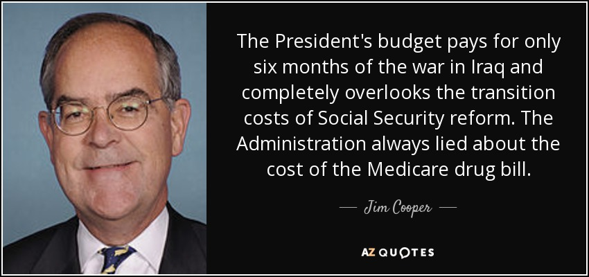 The President's budget pays for only six months of the war in Iraq and completely overlooks the transition costs of Social Security reform. The Administration always lied about the cost of the Medicare drug bill. - Jim Cooper