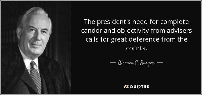 The president's need for complete candor and objectivity from advisers calls for great deference from the courts. - Warren E. Burger