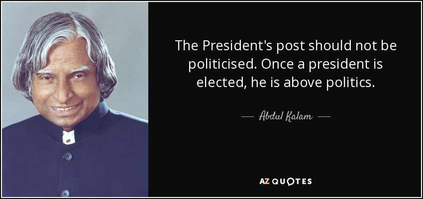 The President's post should not be politicised. Once a president is elected, he is above politics. - Abdul Kalam