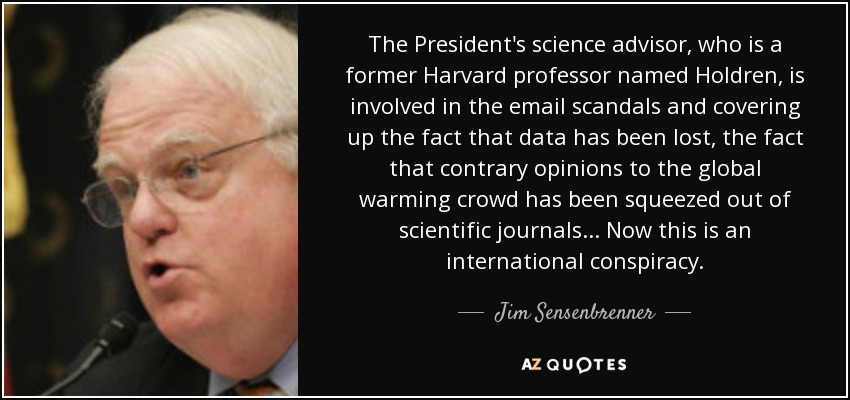 The President's science advisor, who is a former Harvard professor named Holdren, is involved in the email scandals and covering up the fact that data has been lost, the fact that contrary opinions to the global warming crowd has been squeezed out of scientific journals ... Now this is an international conspiracy. - Jim Sensenbrenner