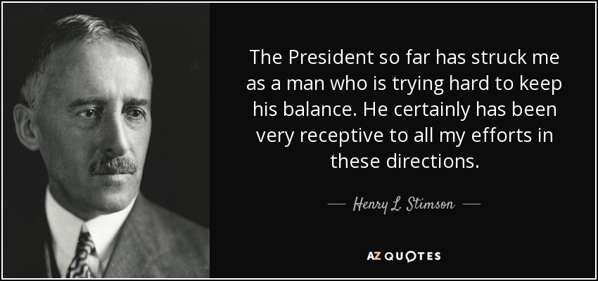 The President so far has struck me as a man who is trying hard to keep his balance. He certainly has been very receptive to all my efforts in these directions. - Henry L. Stimson