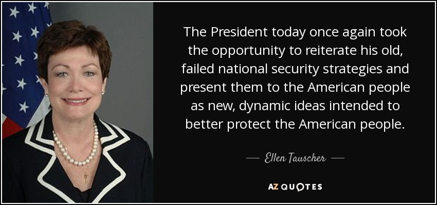 The President today once again took the opportunity to reiterate his old, failed national security strategies and present them to the American people as new, dynamic ideas intended to better protect the American people. - Ellen Tauscher