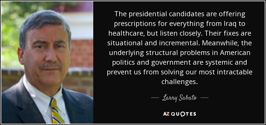 The presidential candidates are offering prescriptions for everything from Iraq to healthcare, but listen closely. Their fixes are situational and incremental. Meanwhile, the underlying structural problems in American politics and government are systemic and prevent us from solving our most intractable challenges. - Larry Sabato