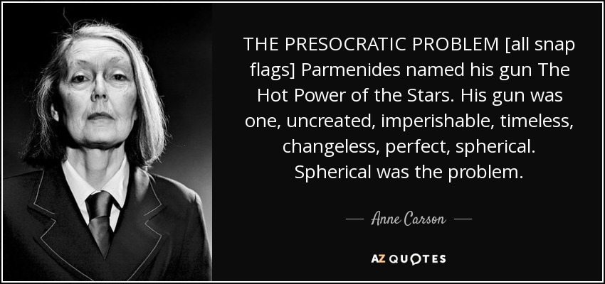 THE PRESOCRATIC PROBLEM [all snap flags] Parmenides named his gun The Hot Power of the Stars. His gun was one, uncreated, imperishable, timeless, changeless, perfect, spherical. Spherical was the problem. - Anne Carson