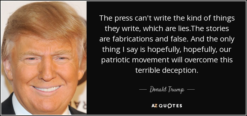 The press can't write the kind of things they write, which are lies.The stories are fabrications and false. And the only thing I say is hopefully, hopefully, our patriotic movement will overcome this terrible deception. - Donald Trump