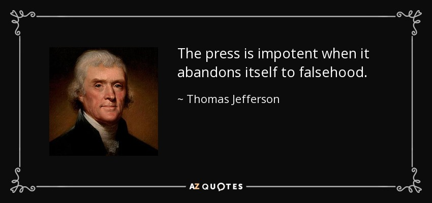 The press is impotent when it abandons itself to falsehood. - Thomas Jefferson