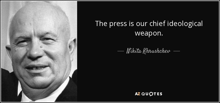 The press is our chief ideological weapon. - Nikita Khrushchev