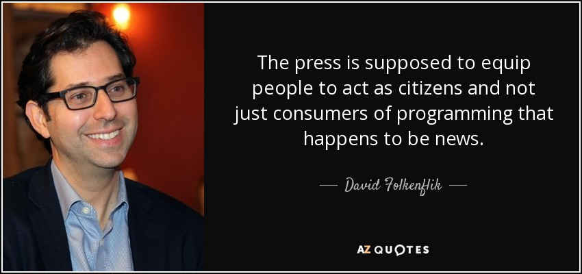The press is supposed to equip people to act as citizens and not just consumers of programming that happens to be news. - David Folkenflik