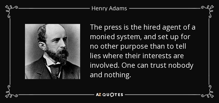 The press is the hired agent of a monied system, and set up for no other purpose than to tell lies where their interests are involved. One can trust nobody and nothing. - Henry Adams