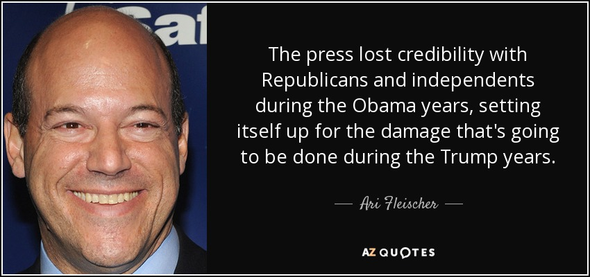 The press lost credibility with Republicans and independents during the Obama years, setting itself up for the damage that's going to be done during the Trump years. - Ari Fleischer