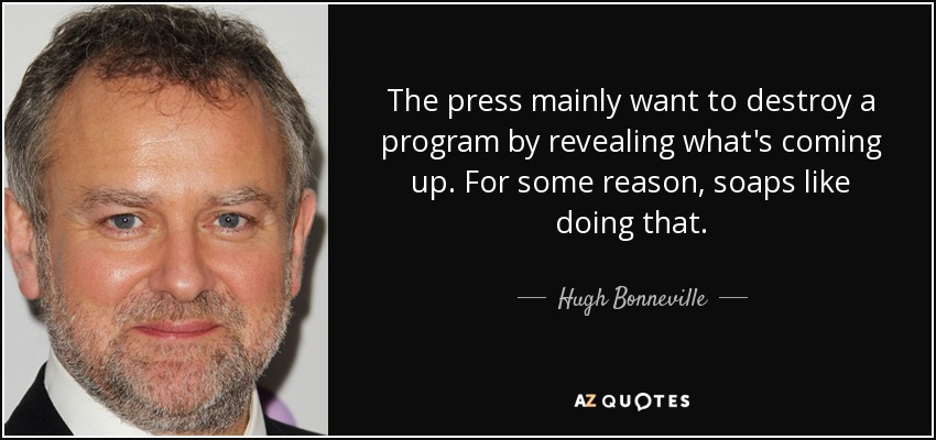 The press mainly want to destroy a program by revealing what's coming up. For some reason, soaps like doing that. - Hugh Bonneville