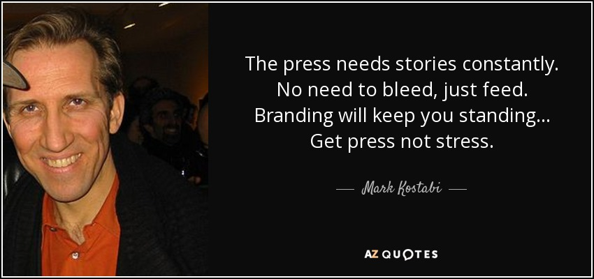 The press needs stories constantly. No need to bleed, just feed. Branding will keep you standing... Get press not stress. - Mark Kostabi