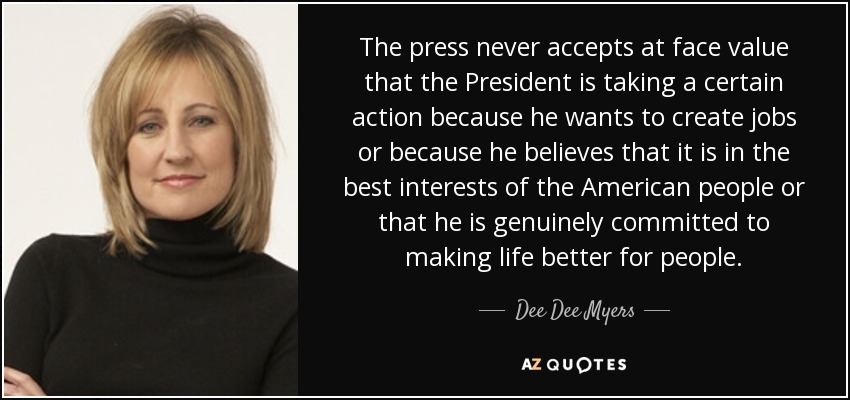 The press never accepts at face value that the President is taking a certain action because he wants to create jobs or because he believes that it is in the best interests of the American people or that he is genuinely committed to making life better for people. - Dee Dee Myers