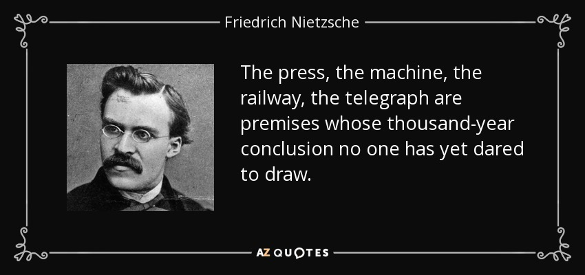 The press, the machine, the railway, the telegraph are premises whose thousand-year conclusion no one has yet dared to draw. - Friedrich Nietzsche