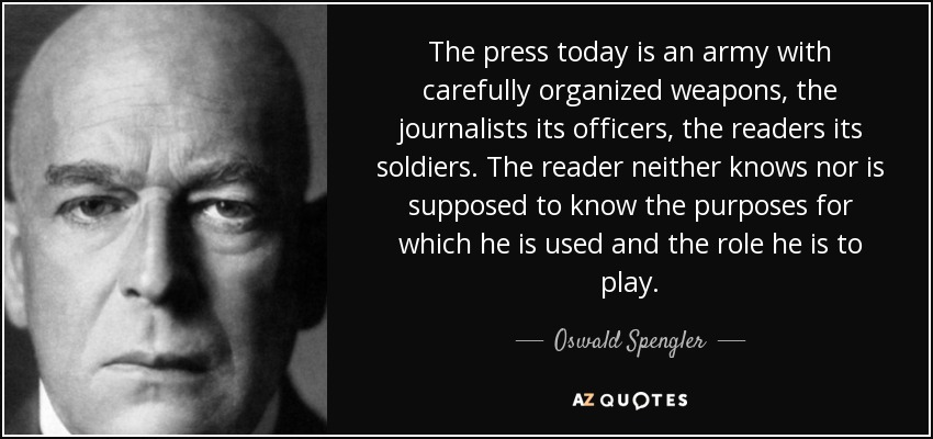 The press today is an army with carefully organized weapons, the journalists its officers, the readers its soldiers. The reader neither knows nor is supposed to know the purposes for which he is used and the role he is to play. - Oswald Spengler