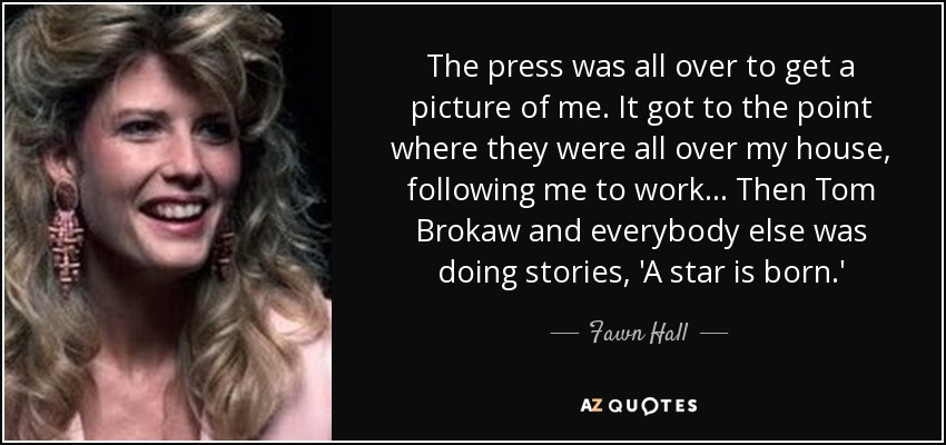 The press was all over to get a picture of me. It got to the point where they were all over my house, following me to work... Then Tom Brokaw and everybody else was doing stories, 'A star is born.' - Fawn Hall