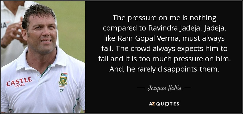 The pressure on me is nothing compared to Ravindra Jadeja. Jadeja, like Ram Gopal Verma, must always fail. The crowd always expects him to fail and it is too much pressure on him. And, he rarely disappoints them. - Jacques Kallis