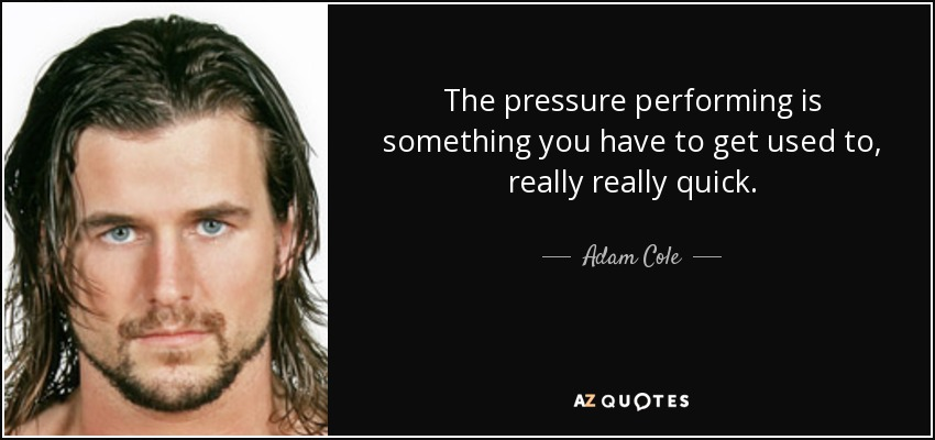 The pressure performing is something you have to get used to, really really quick. - Adam Cole