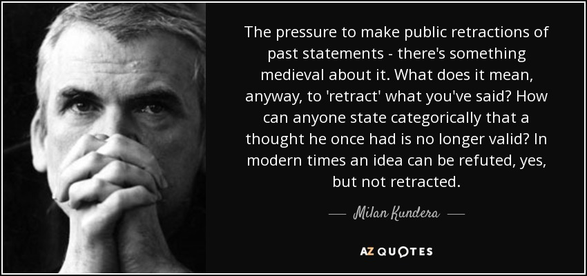 The pressure to make public retractions of past statements - there's something medieval about it. What does it mean, anyway, to 'retract' what you've said? How can anyone state categorically that a thought he once had is no longer valid? In modern times an idea can be refuted, yes, but not retracted. - Milan Kundera